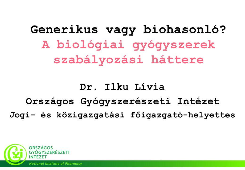 Generikus vagy biohasonló? A biológiai gyógyszerek szabályozási háttere Dr. Ilku Lívia Országos Gyógyszerészeti Intézet Jogi- és közigazgatási főigazg