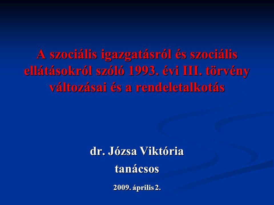 A szociális igazgatásról és szociális ellátásokról szóló 1993. évi III. törvény változásai és a rendeletalkotás dr. Józsa Viktória tanácsos 2009. ápri