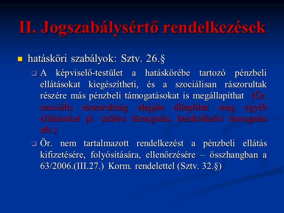 II. Jogszabálysértő rendelkezések  hatásköri szabályok: Sztv. 26.§  A képviselő-testület a hatáskörébe tartozó pénzbeli ellátásokat kiegészítheti, é