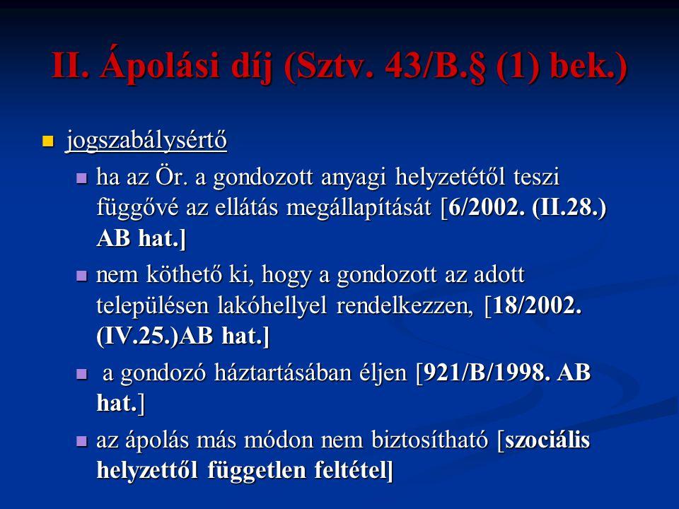 II. Ápolási díj (Sztv. 43/B.§ (1) bek.)  jogszabálysértő  ha az Ör. a gondozott anyagi helyzetétől teszi függővé az ellátás megállapítását [6/2002.