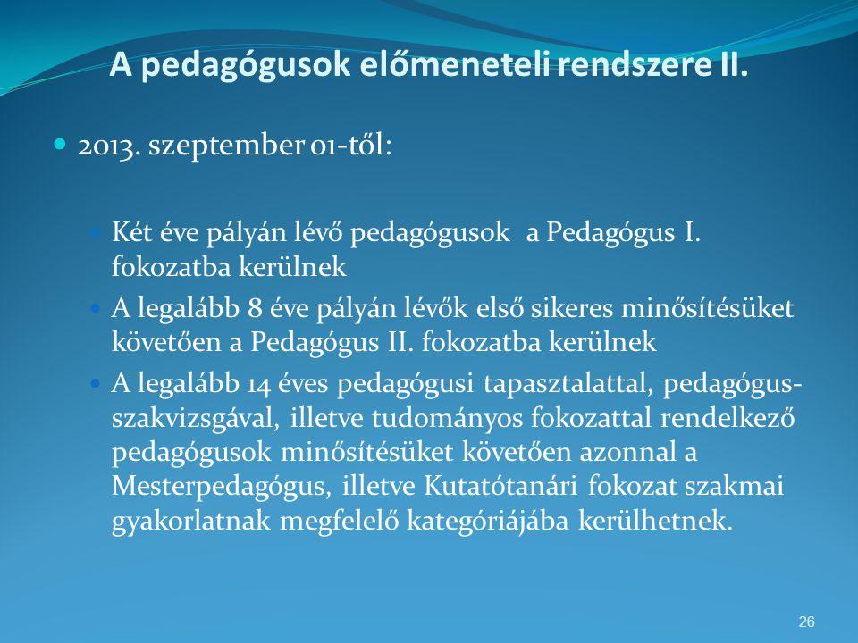 A pedagógusok előmeneteli rendszere II.  2013. szeptember 01-től:  Két éve pályán lévő pedagógusok a Pedagógus I. fokozatba kerülnek  A legalább 8