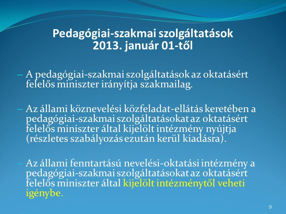 Pedagógiai-szakmai szolgáltatások 2013. január 01-től – A pedagógiai-szakmai szolgáltatások az oktatásért felelős miniszter irányítja szakmailag. – Az