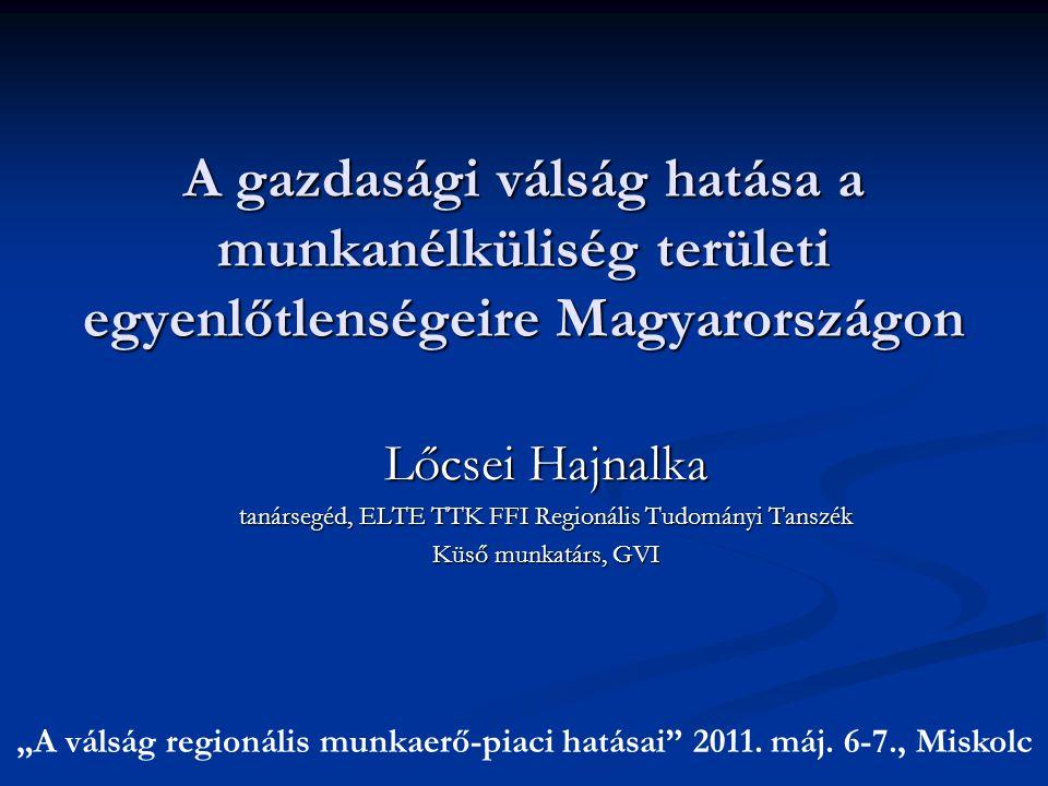 A gazdasági válság hatása a munkanélküliség területi egyenlőtlenségeire Magyarországon Lőcsei Hajnalka tanársegéd, ELTE TTK FFI Regionális Tudományi T