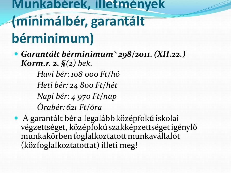 Munkabérek, illetmények (minimálbér, garantált bérminimum)  Garantált bérminimum* 298/2011. (XII.22.) Korm.r. 2. §(2) bek. Havi bér: 108 000 Ft/hó He