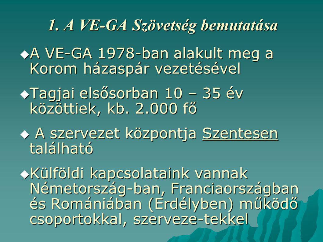 1. A VE-GA Szövetség bemutatása  A VE-GA 1978-ban alakult meg a Korom házaspár vezetésével  Tagjai elsősorban 10 – 35 év közöttiek, kb. 2.000 fő  A