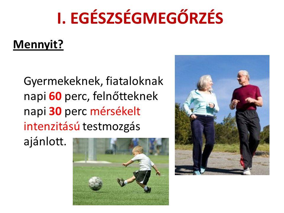 I. EGÉSZSÉGMEGŐRZÉS Mennyit? Gyermekeknek, fiataloknak napi 60 perc, felnőtteknek napi 30 perc mérsékelt intenzitású testmozgás ajánlott.