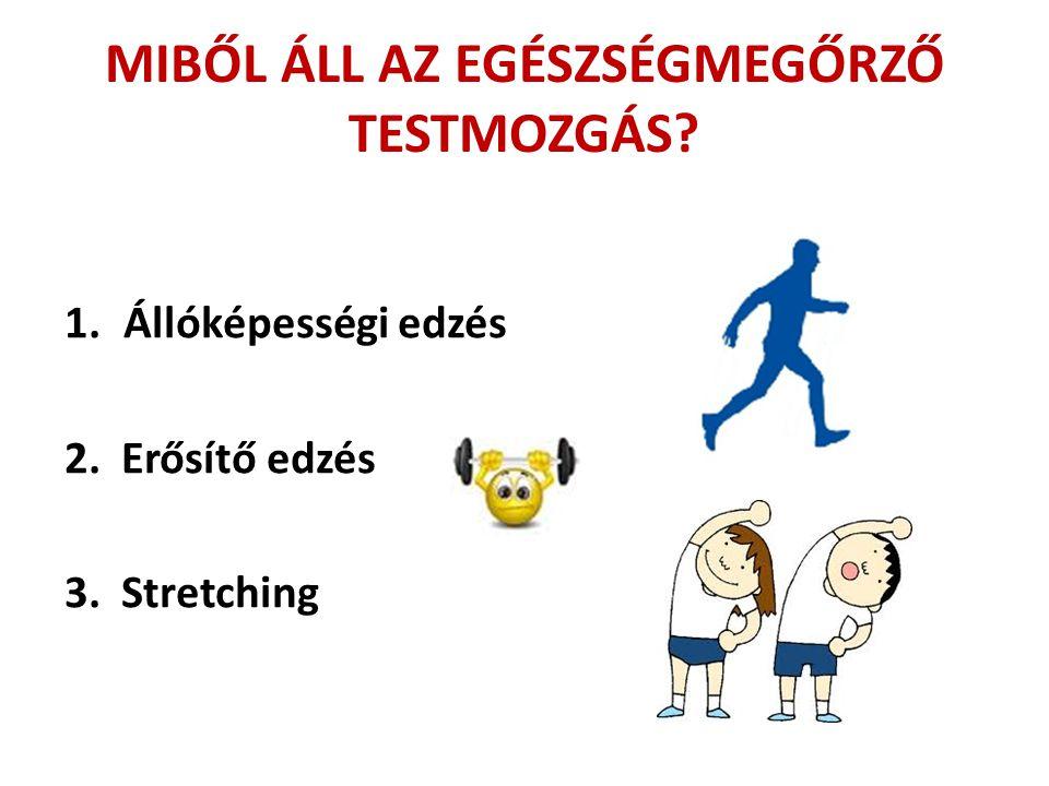 MIBŐL ÁLL AZ EGÉSZSÉGMEGŐRZŐ TESTMOZGÁS? 1.Állóképességi edzés 2. Erősítő edzés 3. Stretching