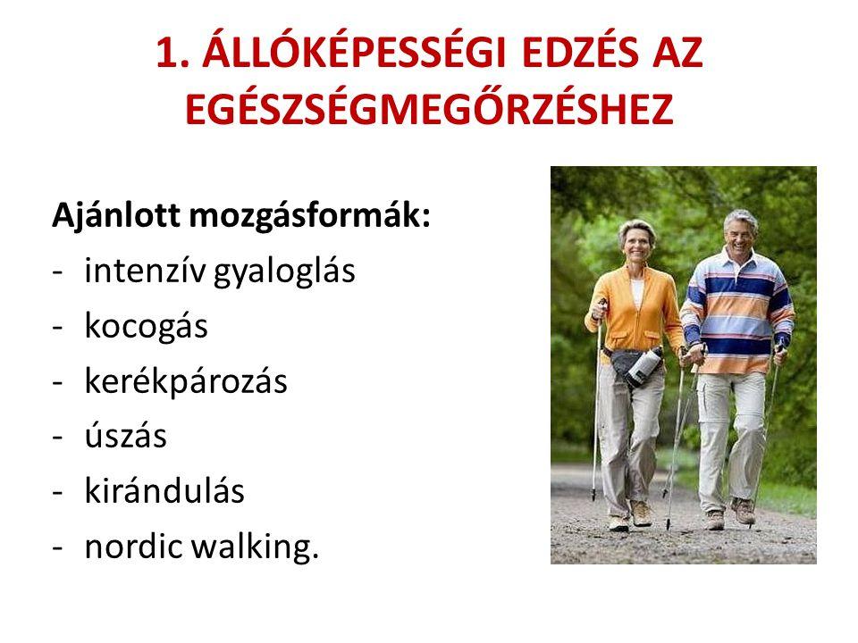 1. ÁLLÓKÉPESSÉGI EDZÉS AZ EGÉSZSÉGMEGŐRZÉSHEZ Ajánlott mozgásformák: -intenzív gyaloglás -kocogás -kerékpározás -úszás -kirándulás -nordic walking.