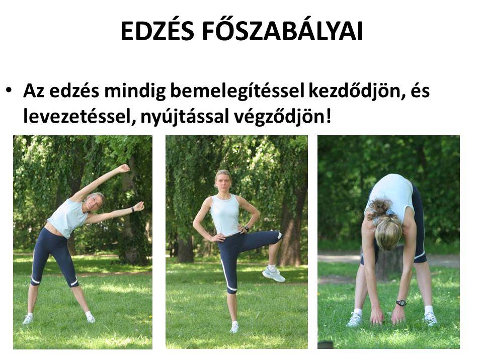 EDZÉS FŐSZABÁLYAI • Az edzés mindig bemelegítéssel kezdődjön, és levezetéssel, nyújtással végződjön!