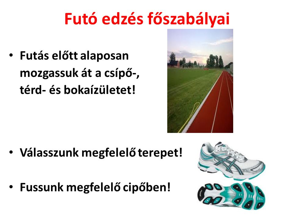 Futó edzés főszabályai • Futás előtt alaposan mozgassuk át a csípő-, térd- és bokaízületet! • Válasszunk megfelelő terepet! • Fussunk megfelelő cipőbe