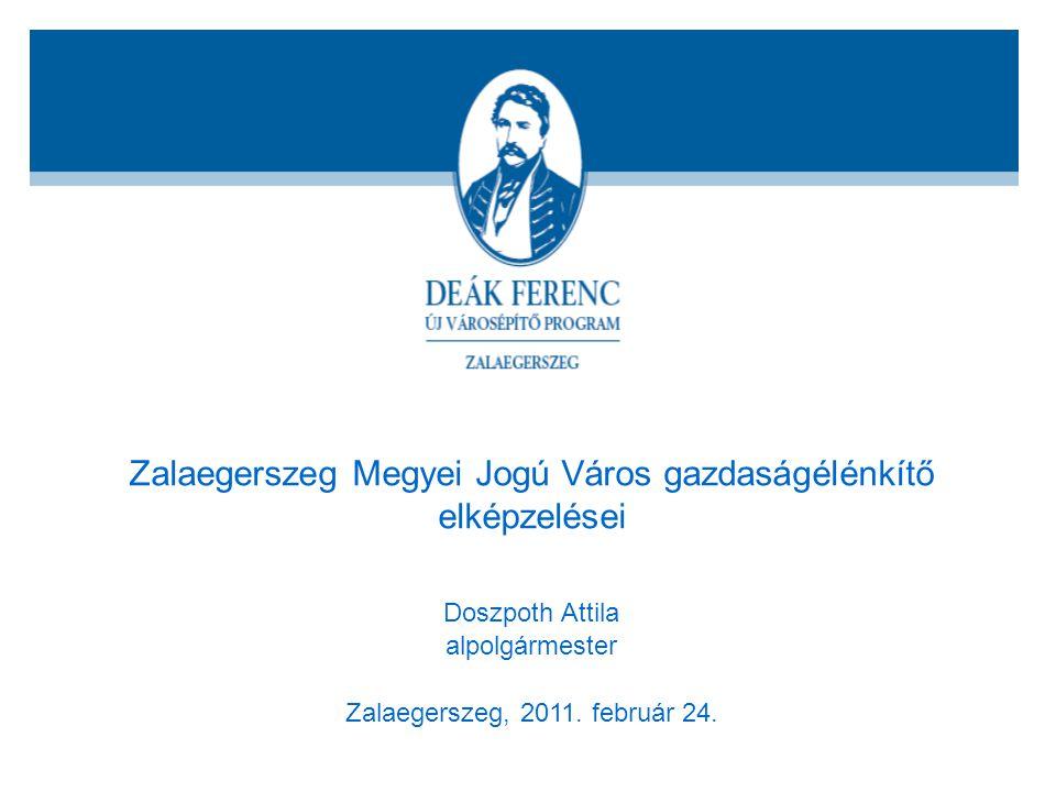 Zalaegerszeg Megyei Jogú Város gazdaságélénkítő elképzelései Doszpoth Attila alpolgármester Zalaegerszeg, 2011. február 24.