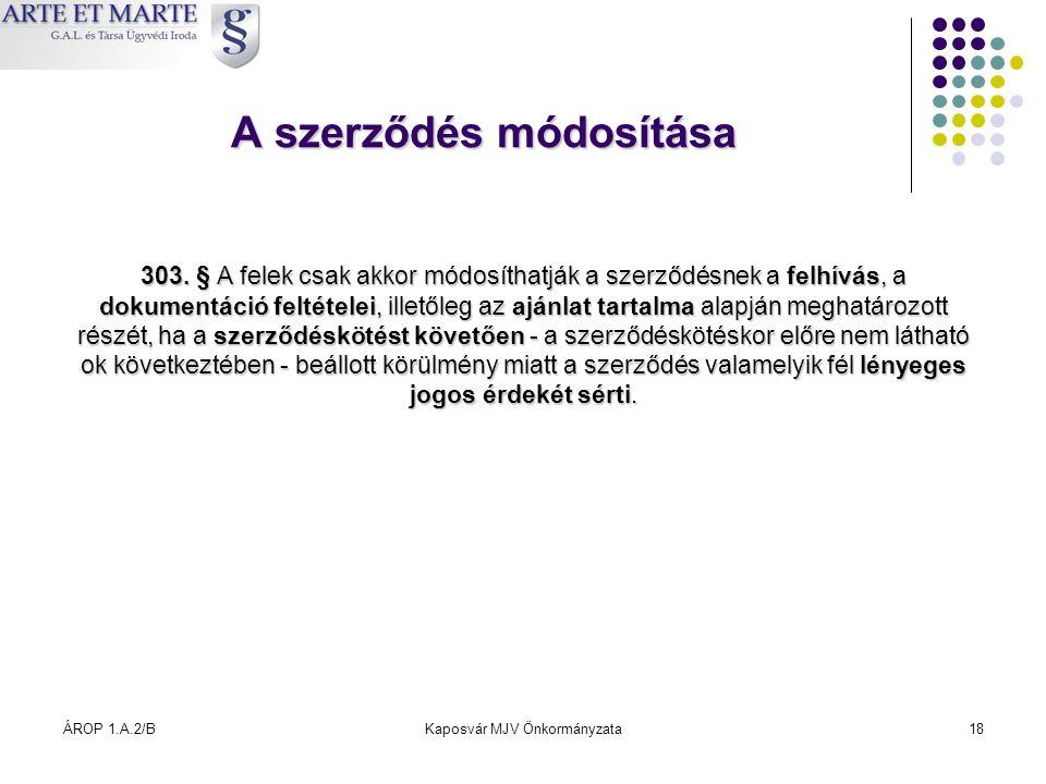 ÁROP 1.A.2/BKaposvár MJV Önkormányzata18 A szerződés módosítása 303. § A felek csak akkor módosíthatják a szerződésnek a felhívás, a dokumentáció felt