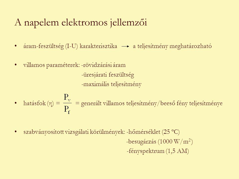 A napelem elektromos jellemzői •áram-feszültség (I-U) karakterisztika a teljesítmény meghatározható •villamos paraméterek: -rövidzárási áram -üresjárati feszültség -maximális teljesítmény •hatásfok (η) = = generált villamos teljesítmény/beeső fény teljesítménye •szabványosított vizsgálati körülmények: -hőmérséklet (25 ºC) -besugárzás (1000 W/m 2 ) -fényspektrum (1,5 AM)