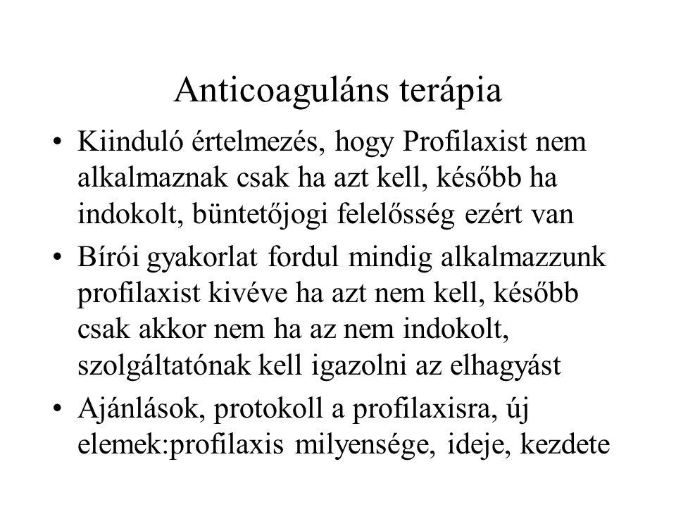 Anticoaguláns terápia •Kiinduló értelmezés, hogy Profilaxist nem alkalmaznak csak ha azt kell, később ha indokolt, büntetőjogi felelősség ezért van •B