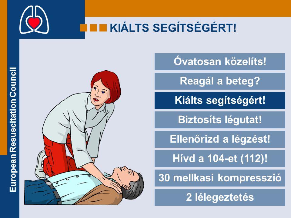 European Resuscitation Council KIÁLTS SEGÍTSÉGÉRT! Óvatosan közelíts! Reagál a beteg? Kiálts segítségért! Biztosíts légutat! Ellenőrizd a légzést! Hív