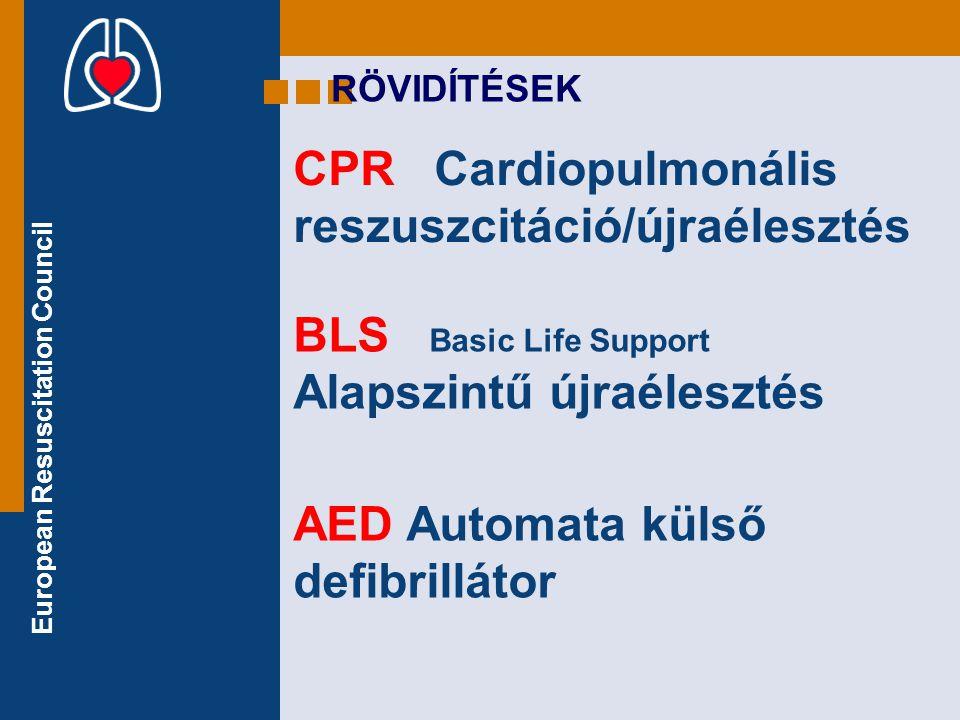 European Resuscitation Council CPR Cardiopulmonális reszuszcitáció/újraélesztés RÖVIDÍTÉSEK BLS Basic Life Support Alapszintű újraélesztés AED Automat