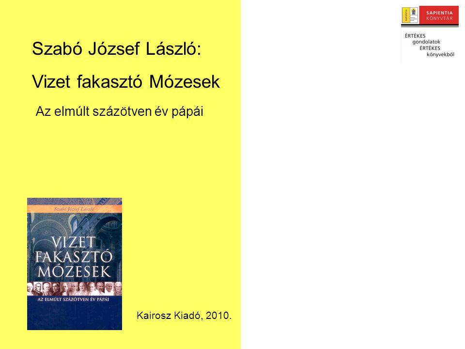 Szabó József László: Vizet fakasztó Mózesek Az elmúlt százötven év pápái Kairosz Kiadó, 2010.