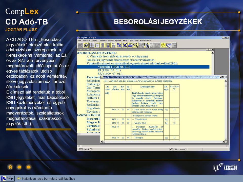 """Kattintson ide a bemutató leállításához Stop Comp Lex CD Adó-TB JOGTÁR PLUSZ A CD ADÓ-TB-n """"Besorolási jegyzékek címszó alatt külön adatbázisban szerepelnek a Kereskedelmi Vámtarifa, az ÉJ, és az SZJ áfa-törvényben meghatározott időállapotai és az egyes táblázatok utolsó oszlopában az adott vámtarifa-, illetve jegyzékszámhoz tartozó áfa-kulcsok."""