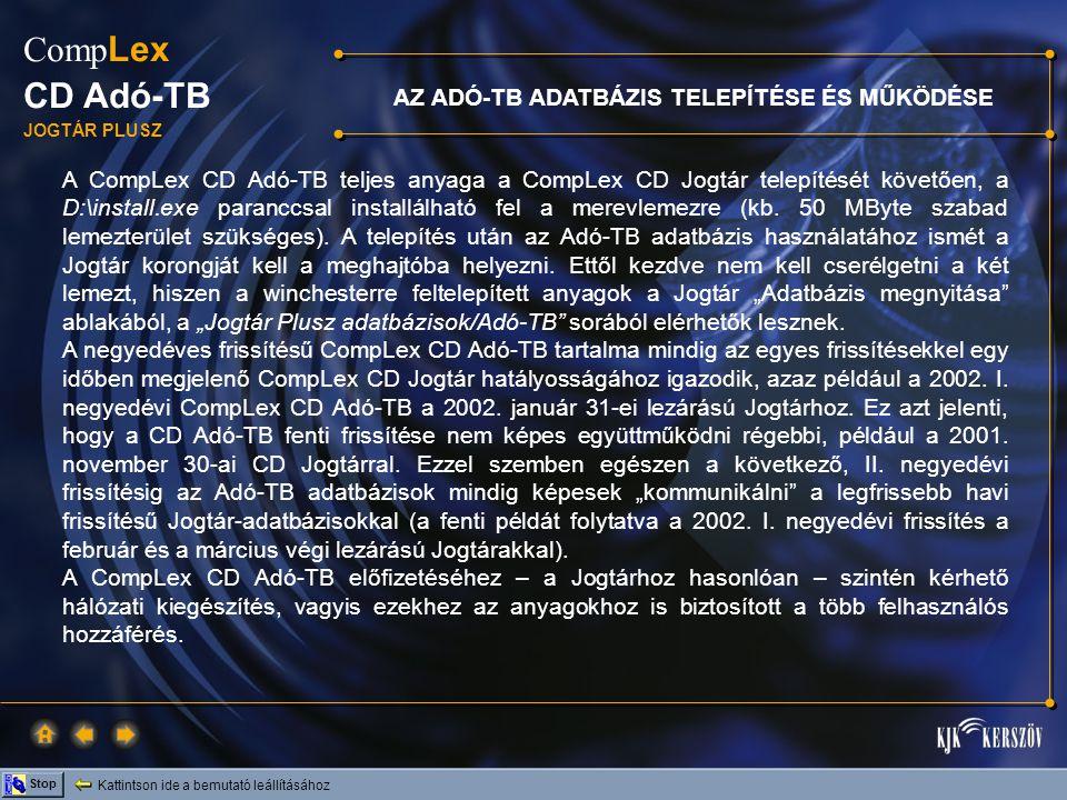 Kattintson ide a bemutató leállításához Stop Comp Lex CD Adó-TB JOGTÁR PLUSZ AZ ADÓ-TB ADATBÁZIS TELEPÍTÉSE ÉS MŰKÖDÉSE A CompLex CD Adó-TB teljes anyaga a CompLex CD Jogtár telepítését követően, a D:\install.exe paranccsal installálható fel a merevlemezre (kb.