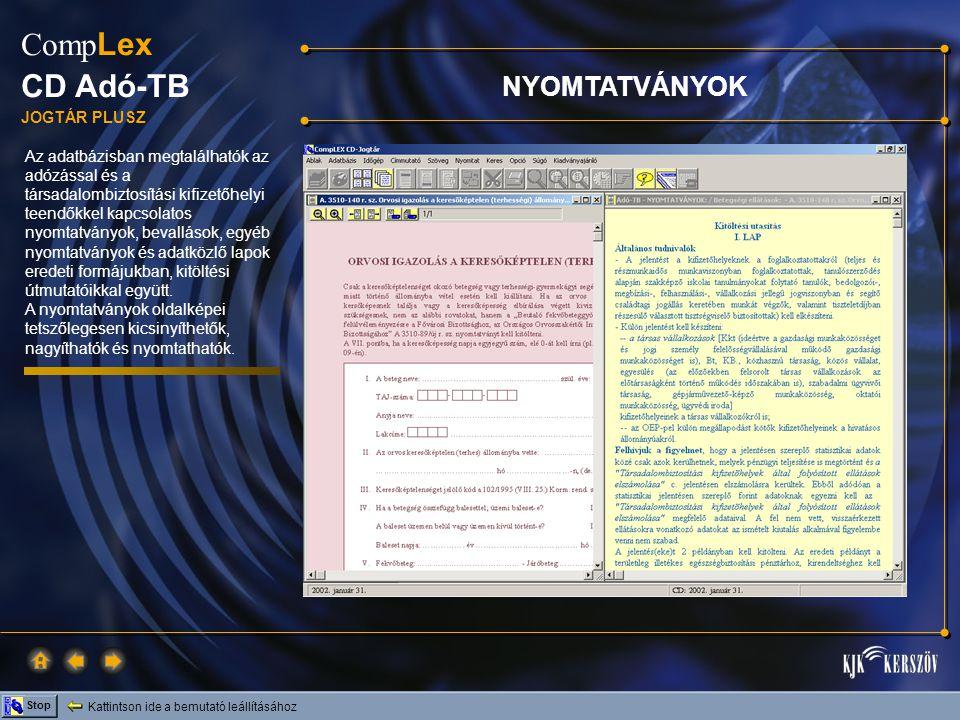 Kattintson ide a bemutató leállításához Stop Comp Lex CD Adó-TB JOGTÁR PLUSZ Az adatbázisban megtalálhatók az adózással és a társadalombiztosítási kifizetőhelyi teendőkkel kapcsolatos nyomtatványok, bevallások, egyéb nyomtatványok és adatközlő lapok eredeti formájukban, kitöltési útmutatóikkal együtt.