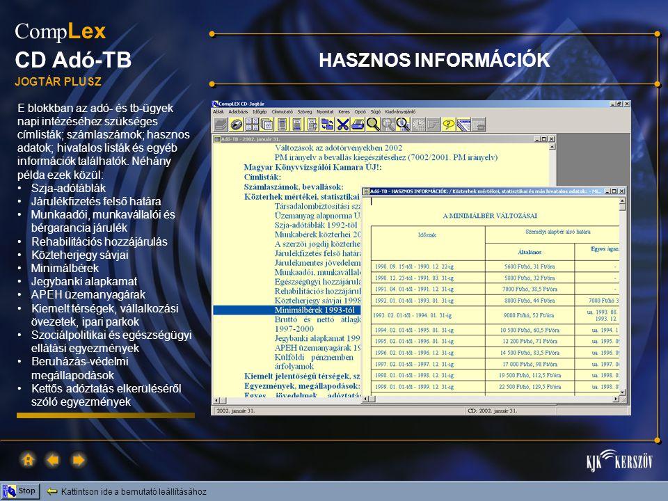 Kattintson ide a bemutató leállításához Stop Comp Lex CD Adó-TB JOGTÁR PLUSZ E blokkban az adó- és tb-ügyek napi intézéséhez szükséges címlisták; számlaszámok; hasznos adatok; hivatalos listák és egyéb információk találhatók.