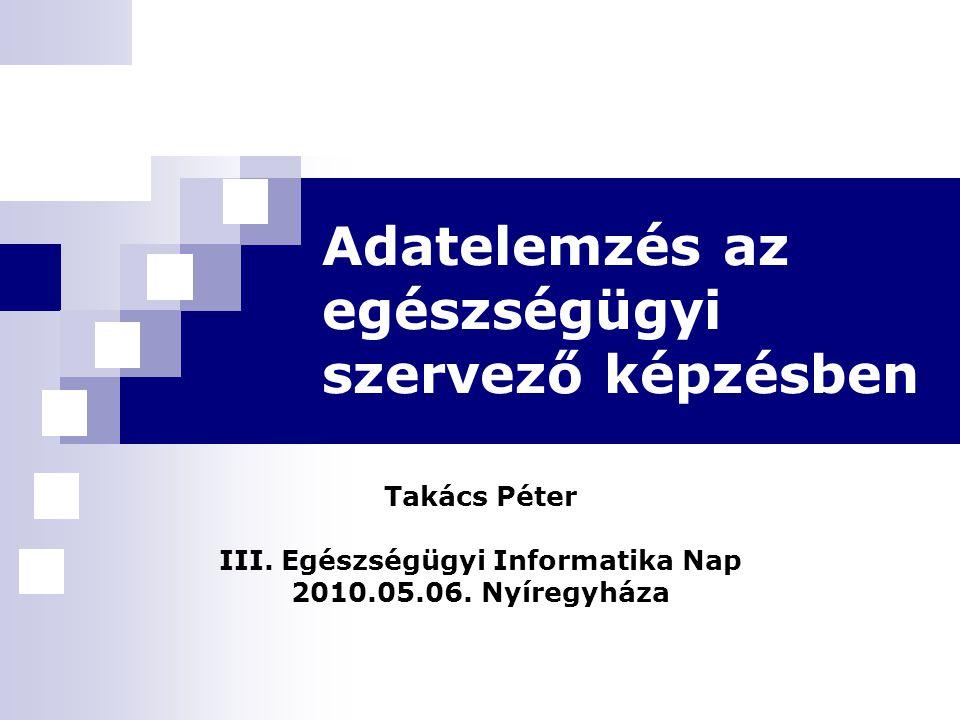 Adatelemzés az egészségügyi szervező képzésben Takács Péter III. Egészségügyi Informatika Nap 2010.05.06. Nyíregyháza