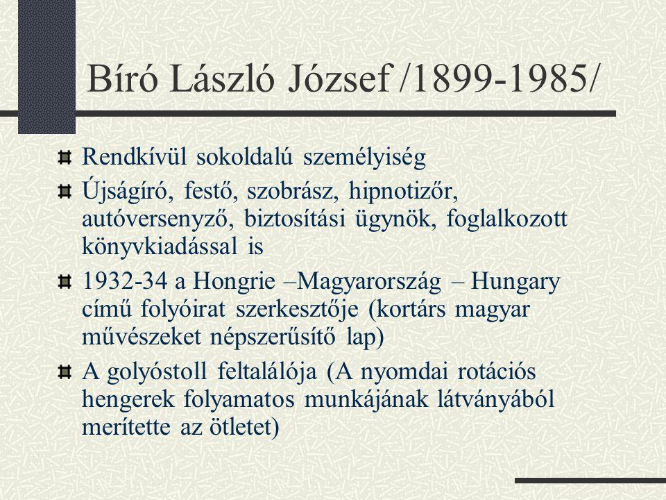 Bíró László József /1899-1985/ Rendkívül sokoldalú személyiség Újságíró, festő, szobrász, hipnotizőr, autóversenyző, biztosítási ügynök, foglalkozott könyvkiadással is 1932-34 a Hongrie –Magyarország – Hungary című folyóirat szerkesztője (kortárs magyar művészeket népszerűsítő lap) A golyóstoll feltalálója (A nyomdai rotációs hengerek folyamatos munkájának látványából merítette az ötletet)