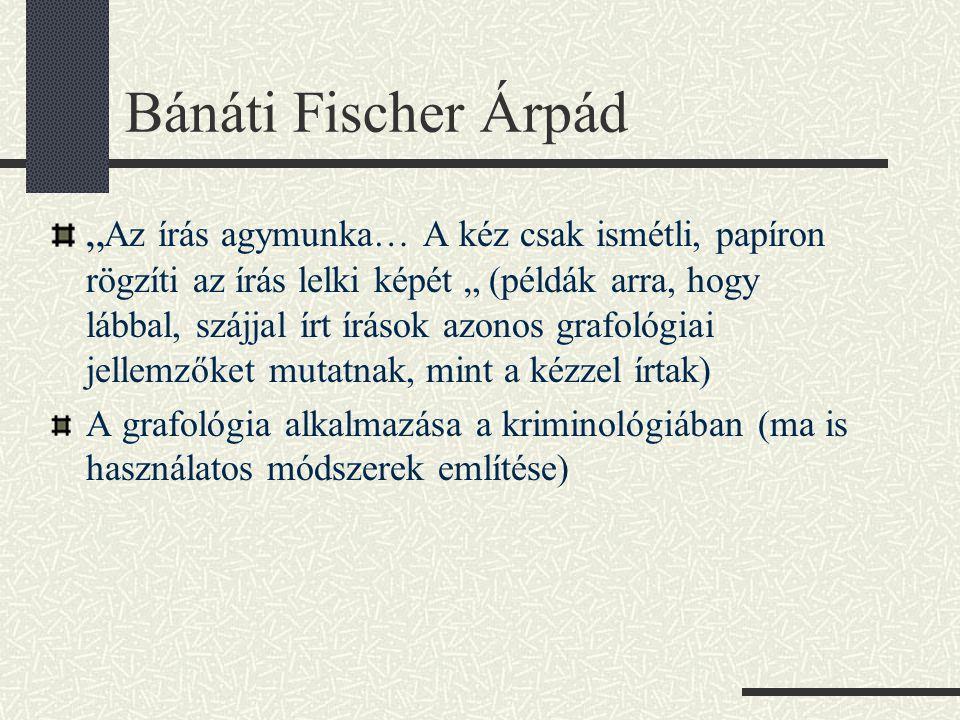 """Bánáti Fischer Árpád """" Az írás agymunka… A kéz csak ismétli, papíron rögzíti az írás lelki képét """" (példák arra, hogy lábbal, szájjal írt írások azonos grafológiai jellemzőket mutatnak, mint a kézzel írtak) A grafológia alkalmazása a kriminológiában (ma is használatos módszerek említése)"""