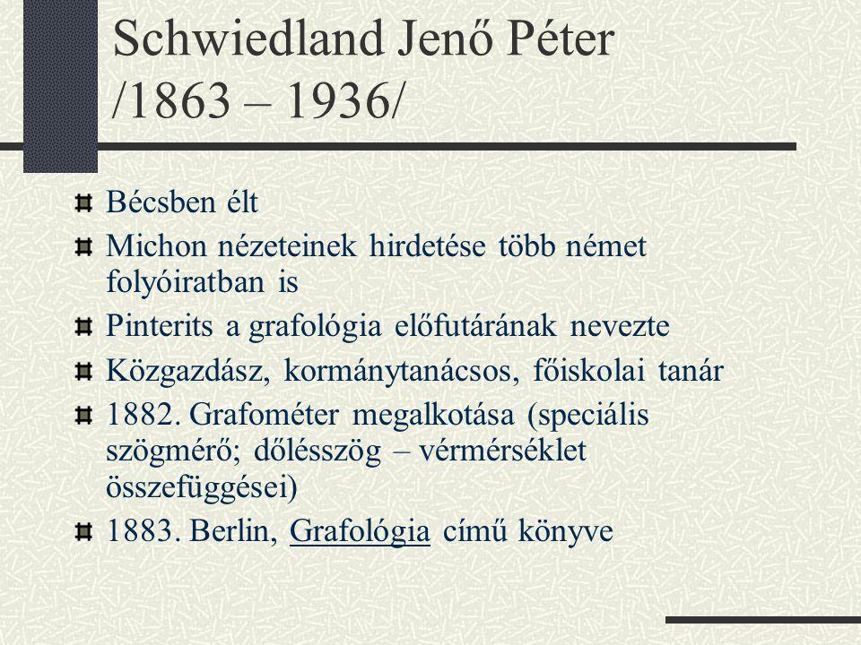 Schwiedland Jenő Péter /1863 – 1936/ Bécsben élt Michon nézeteinek hirdetése több német folyóiratban is Pinterits a grafológia előfutárának nevezte Közgazdász, kormánytanácsos, főiskolai tanár 1882.