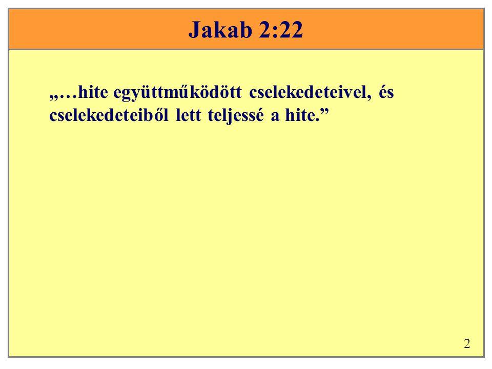 """Jakab 2:22 """"…hite együttműködött cselekedeteivel, és cselekedeteiből lett teljessé a hite. 2"""