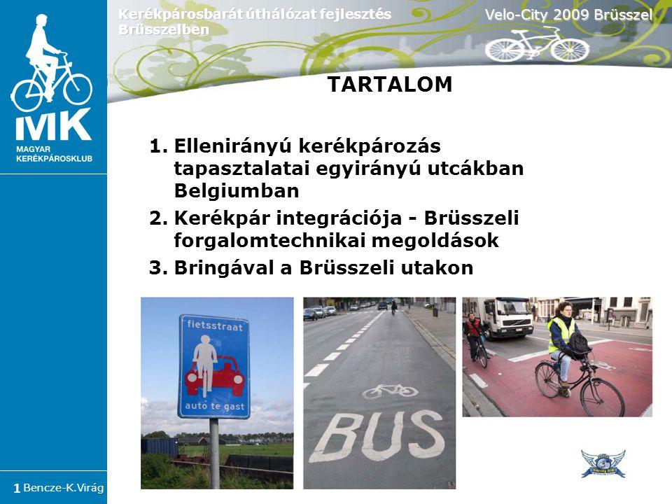 Bencze-K.Virág Velo-City 2009 Brüsszel 1 Kerékpárosbarát úthálózat fejlesztés Brüsszelben 1.Ellenirányú kerékpározás tapasztalatai egyirányú utcákban Belgiumban 2.Kerékpár integrációja - Brüsszeli forgalomtechnikai megoldások 3.Bringával a Brüsszeli utakon TARTALOM
