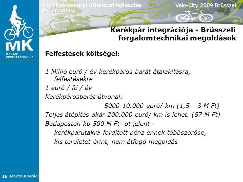 Bencze-K.Virág Velo-City 2009 Brüsszel 18 Kerékpárosbarát úthálózat fejlesztés Brüsszelben Kerékpár integrációja - Brüsszeli forgalomtechnikai megoldások Felfestések költségei: 1 Millió euró / év kerékpáros barát átalakításra, felfestésekre 1 euró / fő / év Kerékpárosbarát útvonal: 5000-10.000 euró/ km (1,5 – 3 M Ft)  Teljes átépítés akár 200.000 euró/ km is lehet.