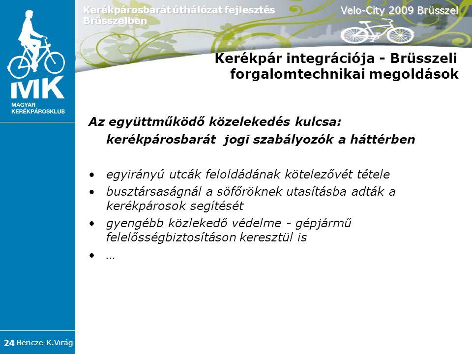 Bencze-K.Virág Velo-City 2009 Brüsszel 24 Kerékpárosbarát úthálózat fejlesztés Brüsszelben Kerékpár integrációja - Brüsszeli forgalomtechnikai megoldások Az együttműködő közelekedés kulcsa: kerékpárosbarát jogi szabályozók a háttérben •egyirányú utcák feloldádának kötelezővét tétele •busztársaságnál a söfőröknek utasításba adták a kerékpárosok segítését •gyengébb közlekedő védelme - gépjármű felelősségbiztosításon keresztül is •…