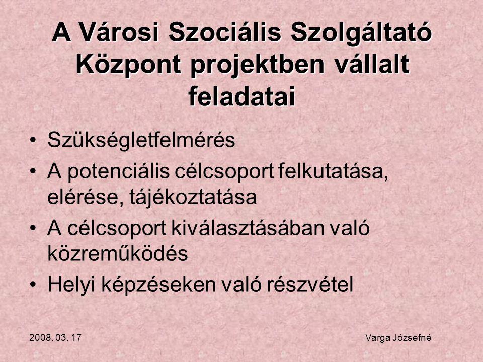 2008. 03. 17 Varga Józsefné A Városi Szociális Szolgáltató Központ projektben vállalt feladatai •Szükségletfelmérés •A potenciális célcsoport felkutat
