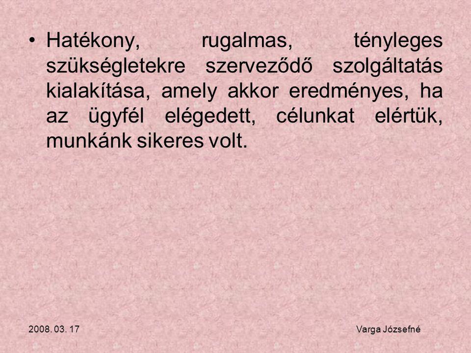 2008. 03. 17 Varga Józsefné •Hatékony, rugalmas, tényleges szükségletekre szerveződő szolgáltatás kialakítása, amely akkor eredményes, ha az ügyfél el