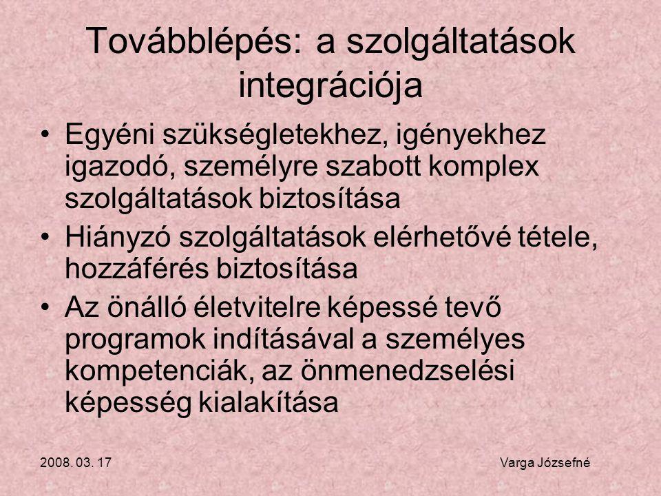 2008. 03. 17 Varga Józsefné Továbblépés: a szolgáltatások integrációja •Egyéni szükségletekhez, igényekhez igazodó, személyre szabott komplex szolgált