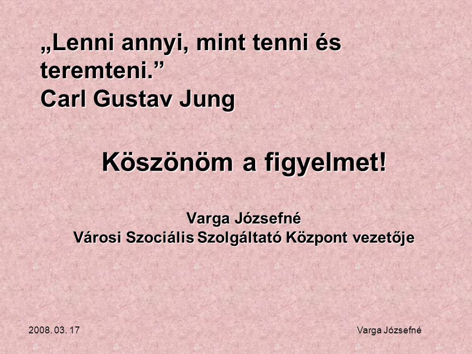 """2008. 03. 17 Varga Józsefné Köszönöm a figyelmet! Varga Józsefné Városi Szociális Szolgáltató Központ vezetője """"Lenni annyi, mint tenni és teremteni."""""""