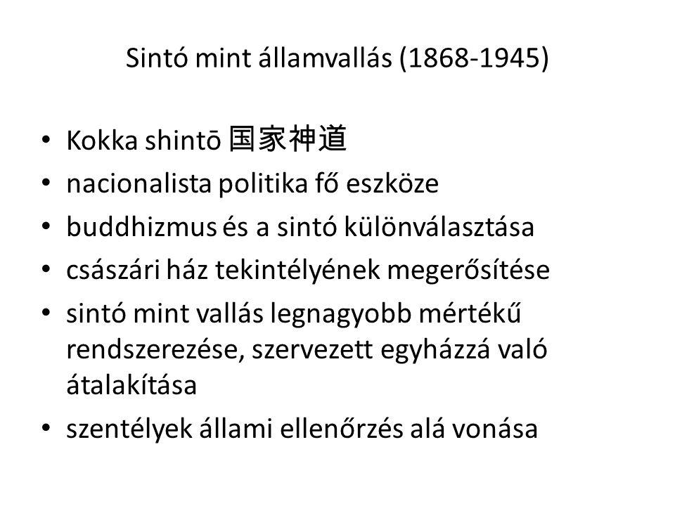 Sintó mint államvallás (1868-1945) • Kokka shintō 国家神道 • nacionalista politika fő eszköze • buddhizmus és a sintó különválasztása • császári ház tekintélyének megerősítése • sintó mint vallás legnagyobb mértékű rendszerezése, szervezett egyházzá való átalakítása • szentélyek állami ellenőrzés alá vonása