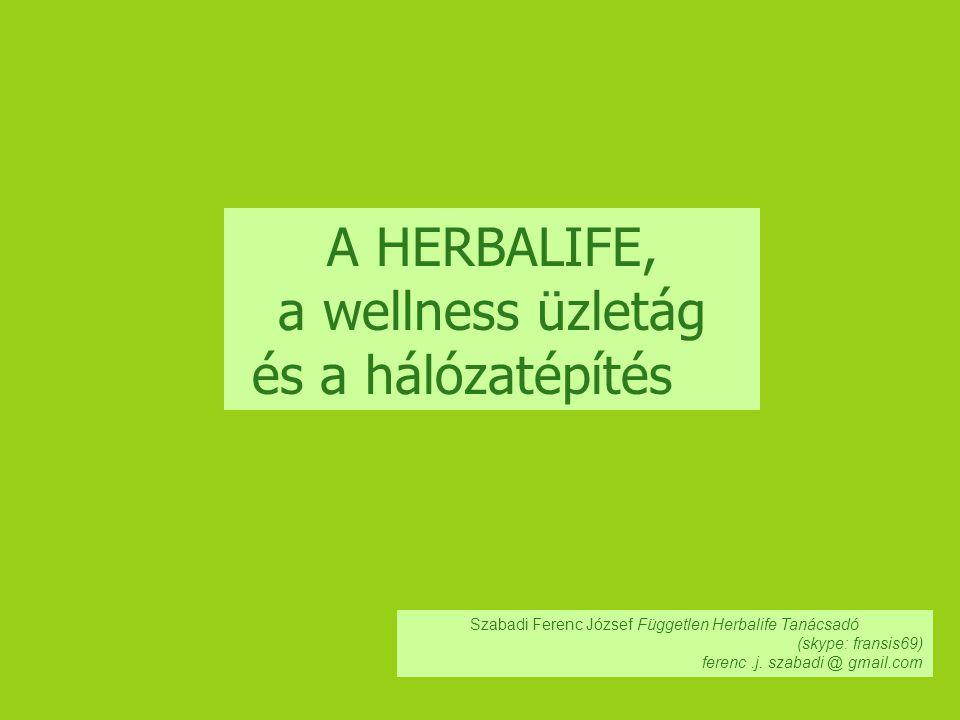 A HERBALIFE, a wellness üzletág és a hálózatépítés Szabadi Ferenc József Független Herbalife Tanácsadó (skype: fransis69) ferenc.j. szabadi @ gmail.co