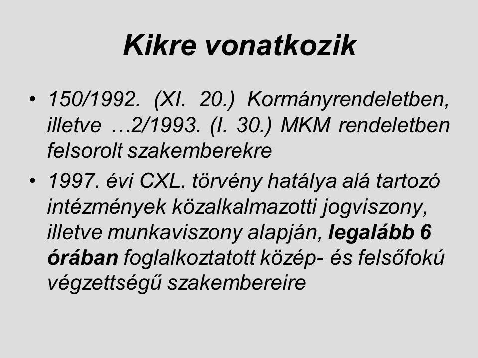 Kikre vonatkozik •150/1992. (XI. 20.) Kormányrendeletben, illetve …2/1993. (I. 30.) MKM rendeletben felsorolt szakemberekre •1997. évi CXL. törvény ha