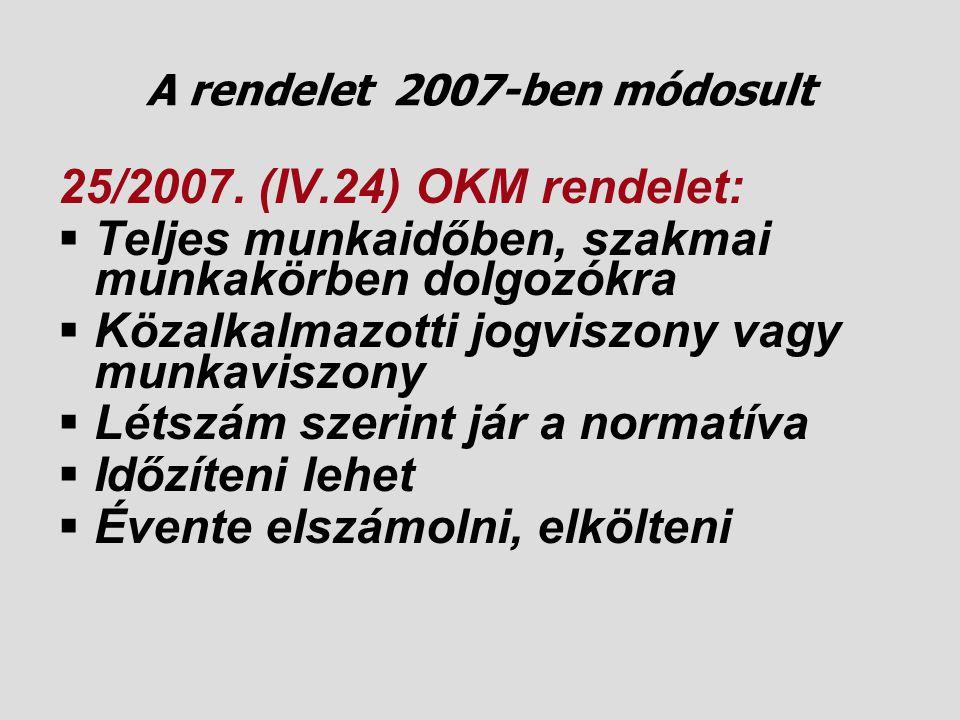A rendelet 2007-ben módosult 25/2007. (IV.24) OKM rendelet:  Teljes munkaidőben, szakmai munkakörben dolgozókra  Közalkalmazotti jogviszony vagy mun