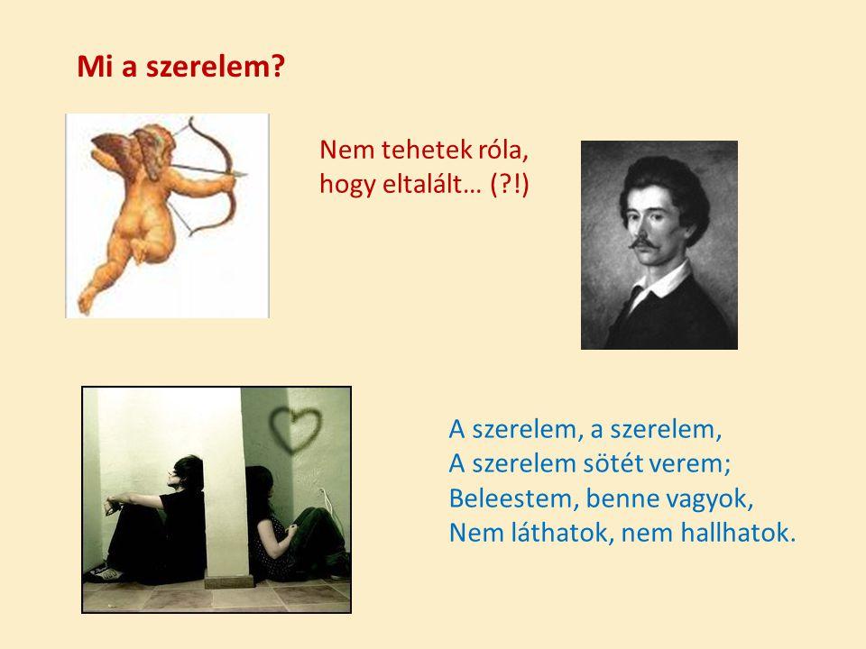 Mi a szerelem? A szerelem, a szerelem, A szerelem sötét verem; Beleestem, benne vagyok, Nem láthatok, nem hallhatok. Nem tehetek róla, hogy eltalált…