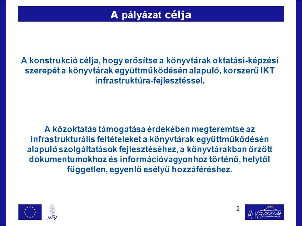 2 A pályázat célja A konstrukció célja, hogy erősítse a könyvtárak oktatási-képzési szerepét a könyvtárak együttműködésén alapuló, korszerű IKT infrastruktúra-fejlesztéssel.