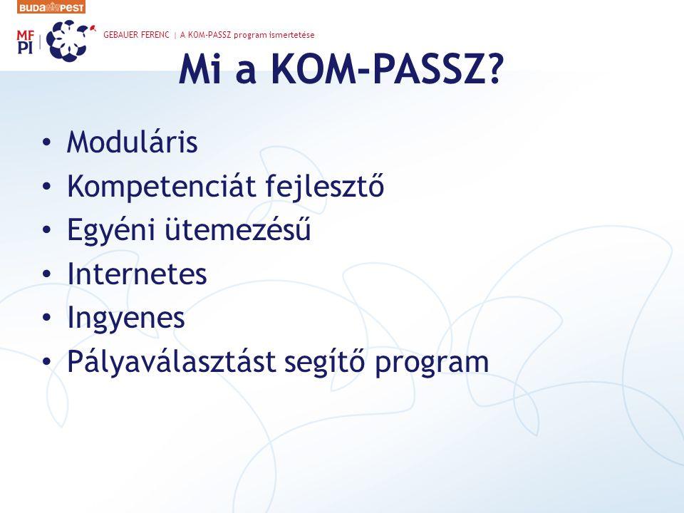 Mi a KOM-PASSZ? • Moduláris • Kompetenciát fejlesztő • Egyéni ütemezésű • Internetes • Ingyenes • Pályaválasztást segítő program GEBAUER FERENC | A KO