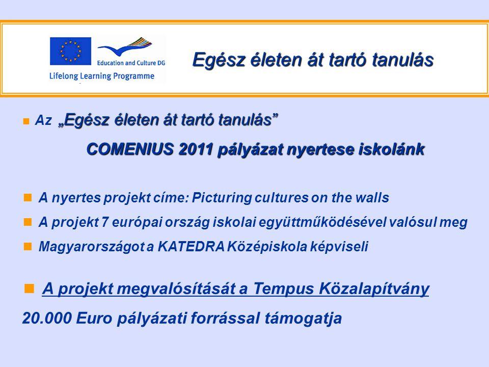 """Egész életen át tartó tanulás """"Egész életen át tartó tanulás ■ Az """"Egész életen át tartó tanulás COMENIUS 2011 pályázat nyertese iskolánk COMENIUS 2011 pályázat nyertese iskolánk ■ A nyertes projekt címe: Picturing cultures on the walls ■ A projekt 7 európai ország iskolai együttműködésével valósul meg ■ Magyarországot a KATEDRA Középiskola képviseli ■ A projekt megvalósítását a Tempus Közalapítvány 20.000 Euro pályázati forrással támogatja"""