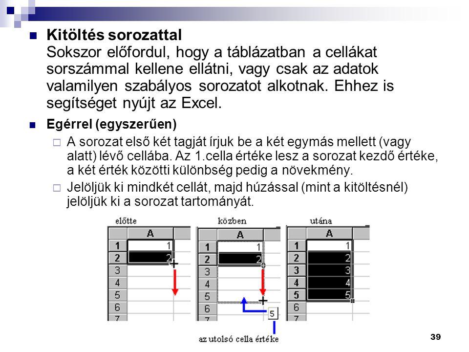 39  Kitöltés sorozattal Sokszor előfordul, hogy a táblázatban a cellákat sorszámmal kellene ellátni, vagy csak az adatok valamilyen szabályos sorozatot alkotnak.