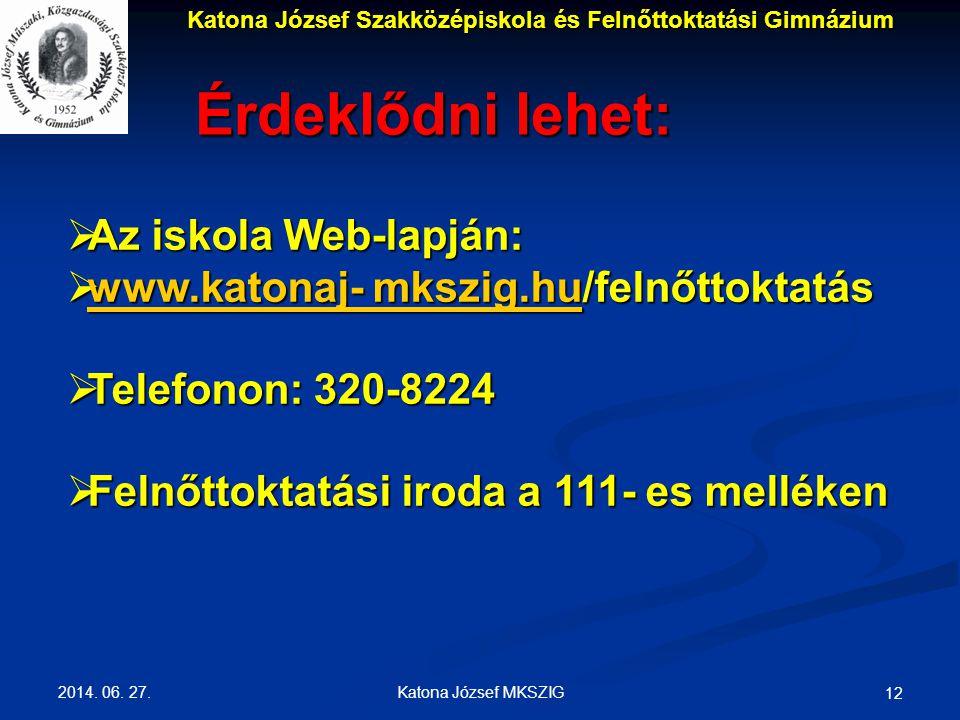 2014. 06. 27. Katona József MKSZIG 12 Érdeklődni lehet:  Az iskola Web-lapján:  www.katonaj- mkszig.hu/felnőttoktatás www.katonaj- mkszig.hu www.kat