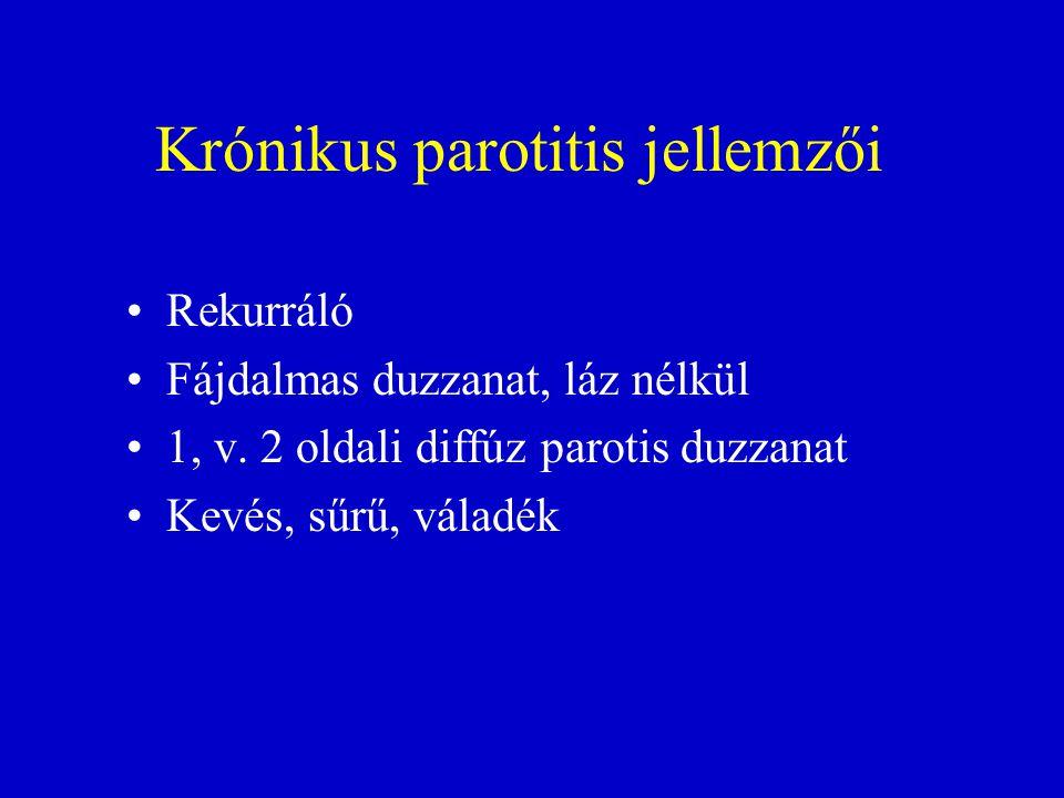 Krónikus parotitis jellemzői •Rekurráló •Fájdalmas duzzanat, láz nélkül •1, v. 2 oldali diffúz parotis duzzanat •Kevés, sűrű, váladék