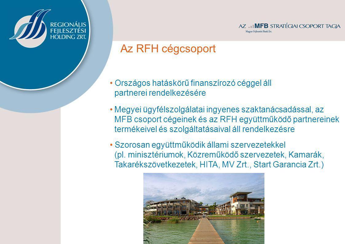 Az RFH cégcsoport • Országos hatáskörű finanszírozó céggel áll partnerei rendelkezésére •Megyei ügyfélszolgálatai ingyenes szaktanácsadással, az MFB csoport cégeinek és az RFH együttműködő partnereinek termékeivel és szolgáltatásaival áll rendelkezésre • Szorosan együttműködik állami szervezetekkel (pl.