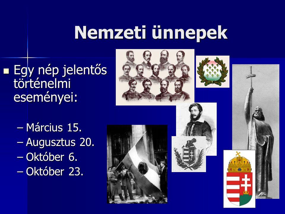 Nemzeti ünnepek  Egy nép jelentős történelmi eseményei: –Március 15. –Augusztus 20. –Október 6. –Október 23.